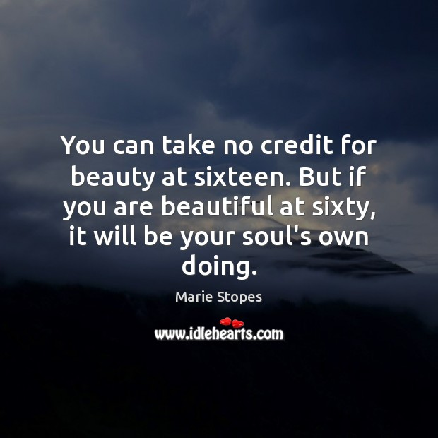 You can take no credit for beauty at sixteen. But if you Image