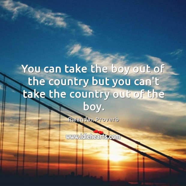 You can take the boy out of the country but you can't take the country out of the boy. Rwandan Proverbs Image