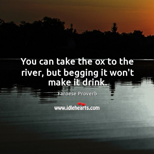 You can take the ox to the river, but begging it won't make it drink. Faroese Proverbs Image
