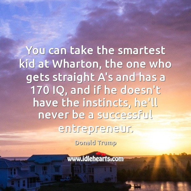 You can take the smartest kid at Wharton, the one who gets Image