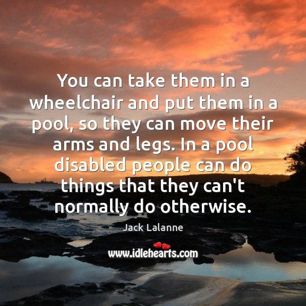 You can take them in a wheelchair and put them in a Jack Lalanne Picture Quote