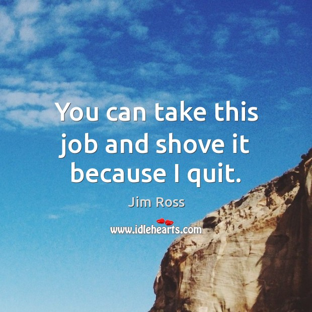 You can take this job and shove it because I quit. Image