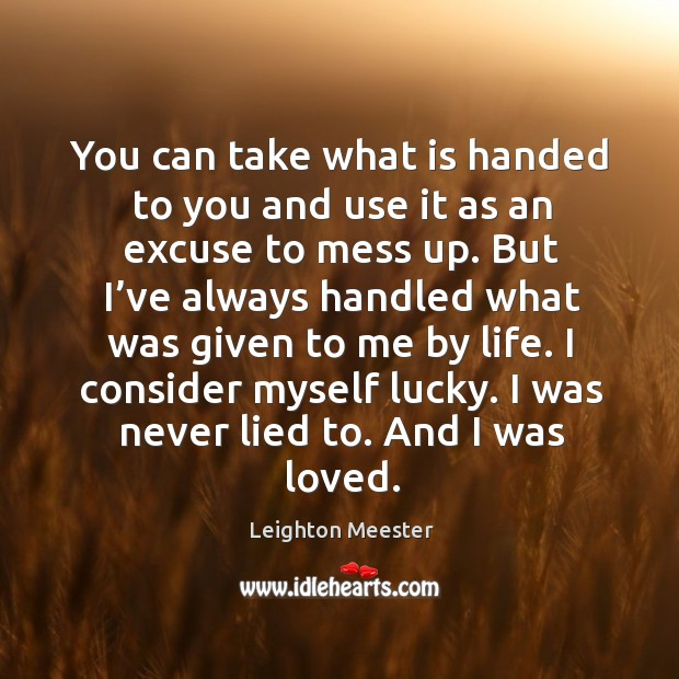 You can take what is handed to you and use it as an excuse to mess up. Image