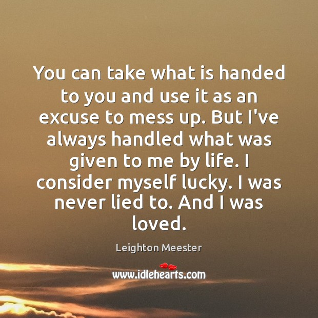 You can take what is handed to you and use it as Leighton Meester Picture Quote