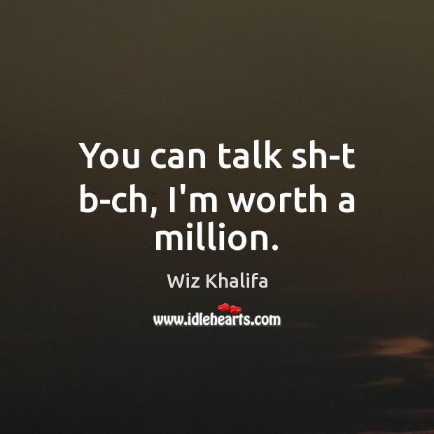 You can talk sh-t b-ch, I'm worth a million. Image