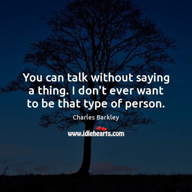 You can talk without saying a thing. I don't ever want to be that type of person. Charles Barkley Picture Quote