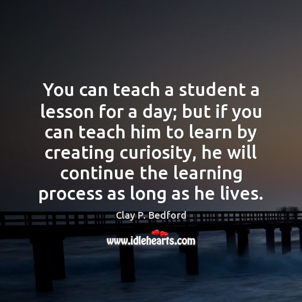 You can teach a student a lesson for a day; but if you can teach him to learn Learning Quotes Image