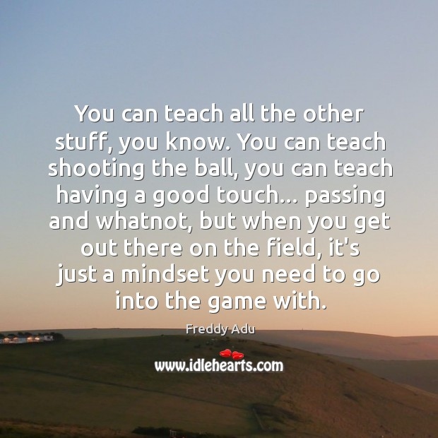 You can teach all the other stuff, you know. You can teach Freddy Adu Picture Quote