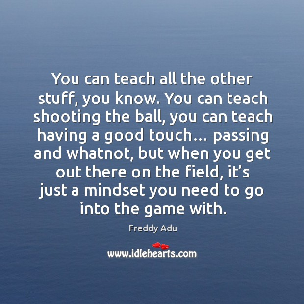 You can teach all the other stuff, you know. You can teach shooting the ball, you can teach having a good touch… Freddy Adu Picture Quote