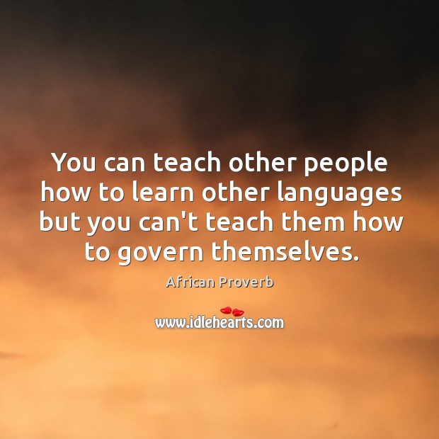 You can teach other people how to learn other languages but you can't teach them how to govern themselves. Image