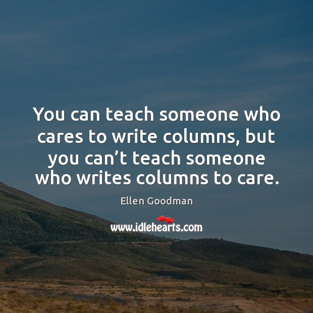 You can teach someone who cares to write columns, but you can' Ellen Goodman Picture Quote