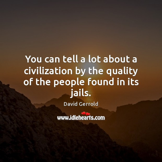 You can tell a lot about a civilization by the quality of the people found in its jails. David Gerrold Picture Quote