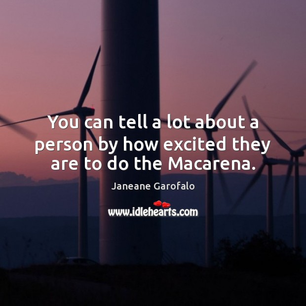 You can tell a lot about a person by how excited they are to do the Macarena. Janeane Garofalo Picture Quote