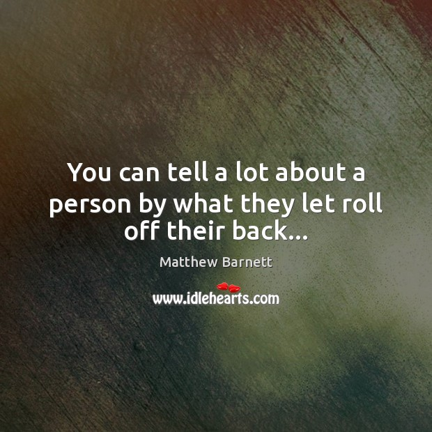 You can tell a lot about a person by what they let roll off their back… Image