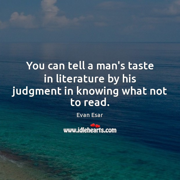 You can tell a man's taste in literature by his judgment in knowing what not to read. Evan Esar Picture Quote