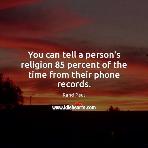 You can tell a person's religion 85 percent of the time from their phone records. Rand Paul Picture Quote