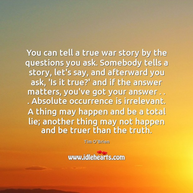 You can tell a true war story by the questions you ask. Tim O'Brien Picture Quote
