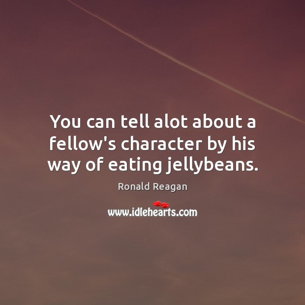 You can tell alot about a fellow's character by his way of eating jellybeans. Ronald Reagan Picture Quote