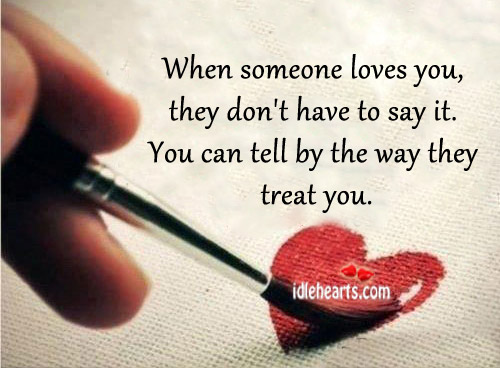 When Someone Loves You, They Don't Have To Say It.