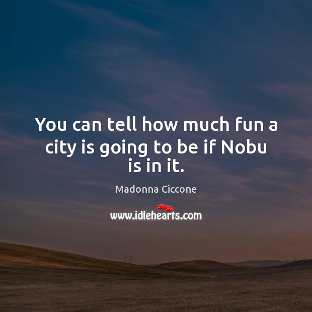 You can tell how much fun a city is going to be if Nobu is in it. Madonna Ciccone Picture Quote