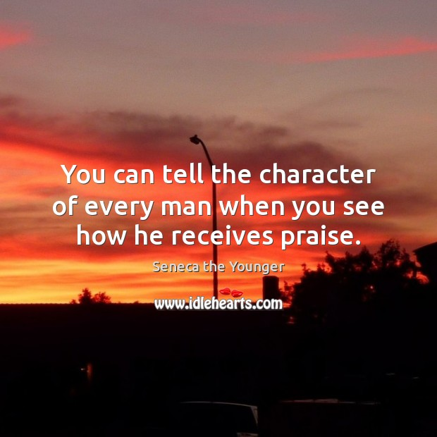 Image, You can tell the character of every man when you see how he receives praise.