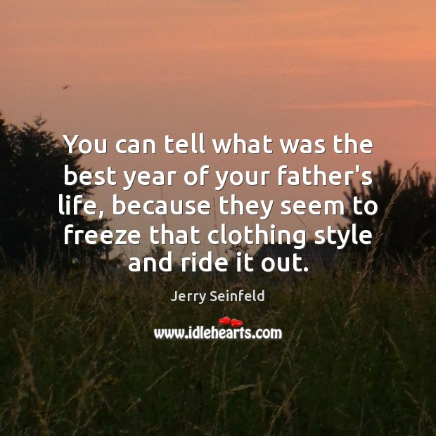 You can tell what was the best year of your father's life, Jerry Seinfeld Picture Quote