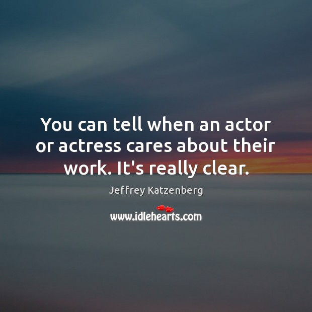 You can tell when an actor or actress cares about their work. It's really clear. Image