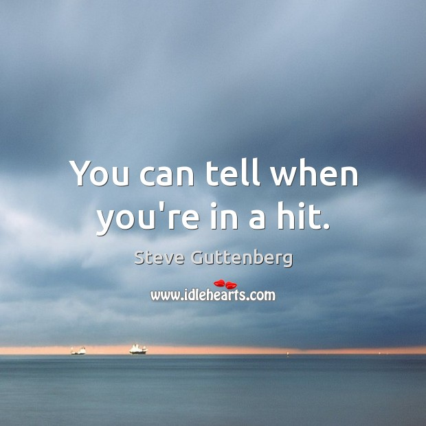 You can tell when you're in a hit. Steve Guttenberg Picture Quote