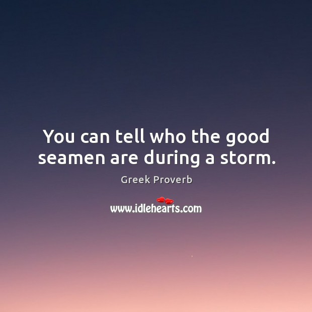 You can tell who the good seamen are during a storm. Greek Proverbs Image