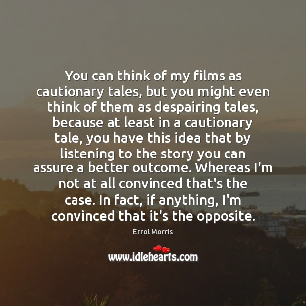 You can think of my films as cautionary tales, but you might Image