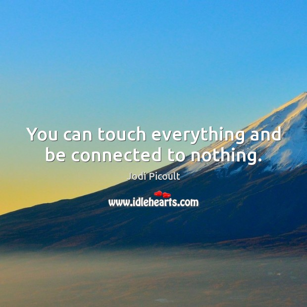 Image, You can touch everything and be connected to nothing.