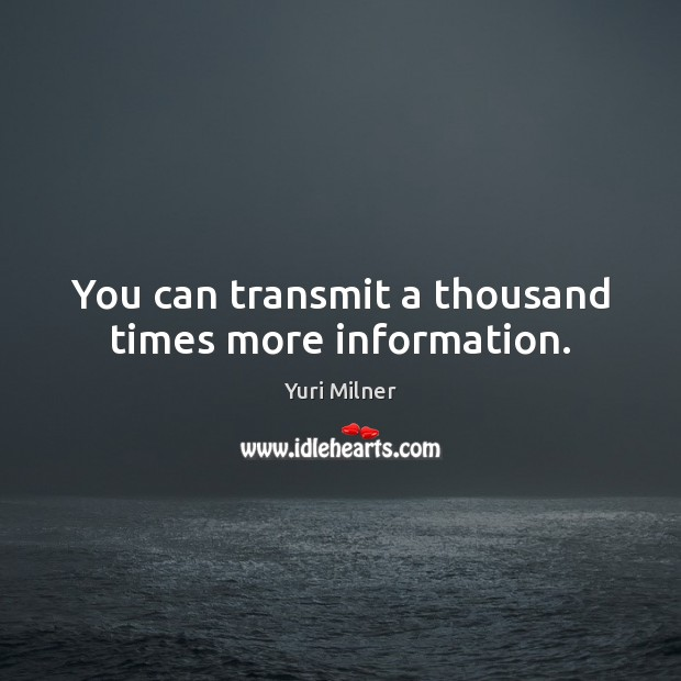 You can transmit a thousand times more information. Yuri Milner Picture Quote