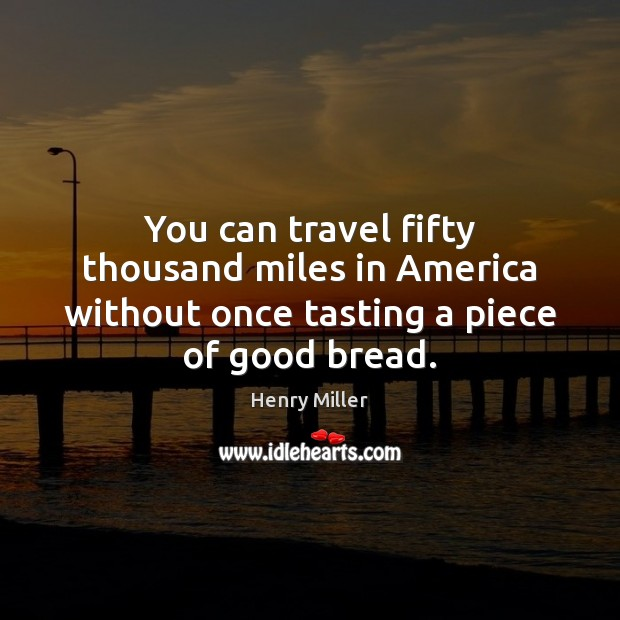 You can travel fifty thousand miles in America without once tasting a piece of good bread. Henry Miller Picture Quote