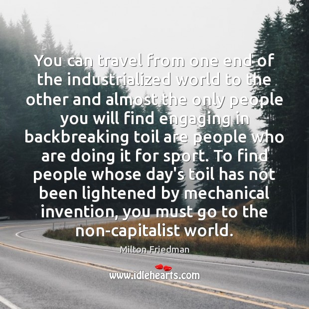 You can travel from one end of the industrialized world to the Milton Friedman Picture Quote