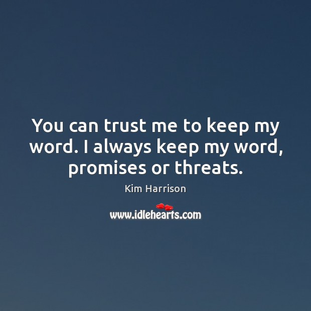 You can trust me to keep my word. I always keep my word, promises or threats. Kim Harrison Picture Quote