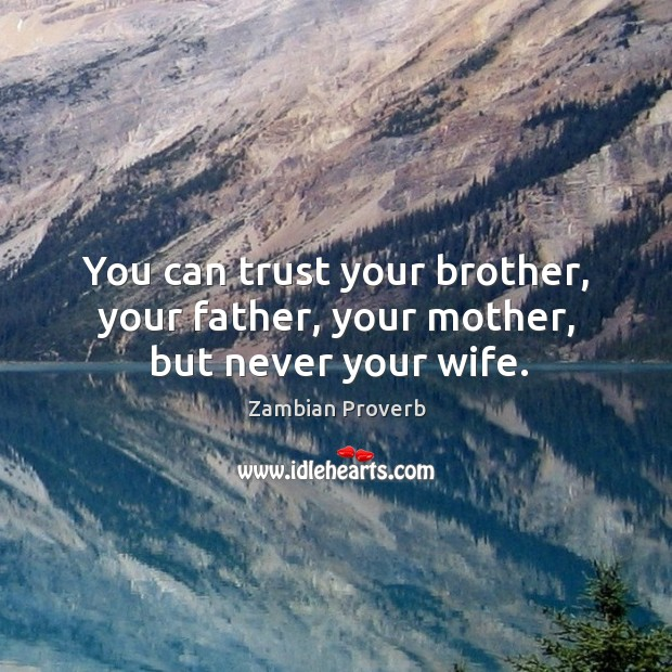 You can trust your brother, your father, your mother, but never your wife. Zambian Proverbs Image