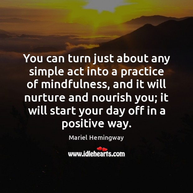 You can turn just about any simple act into a practice of Start Your Day Quotes Image