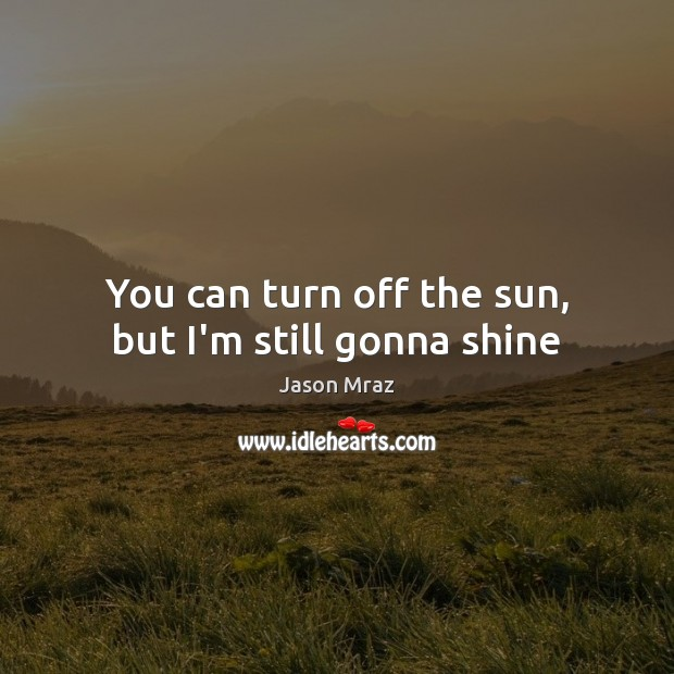 You can turn off the sun, but I'm still gonna shine Image