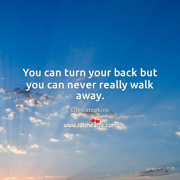 You can turn your back but you can never really walk away. Image