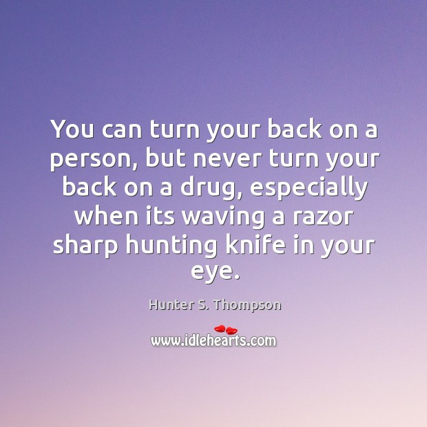 You can turn your back on a person, but never turn your back on a drug, especially when its waving a razor sharp hunting knife in your eye. Image