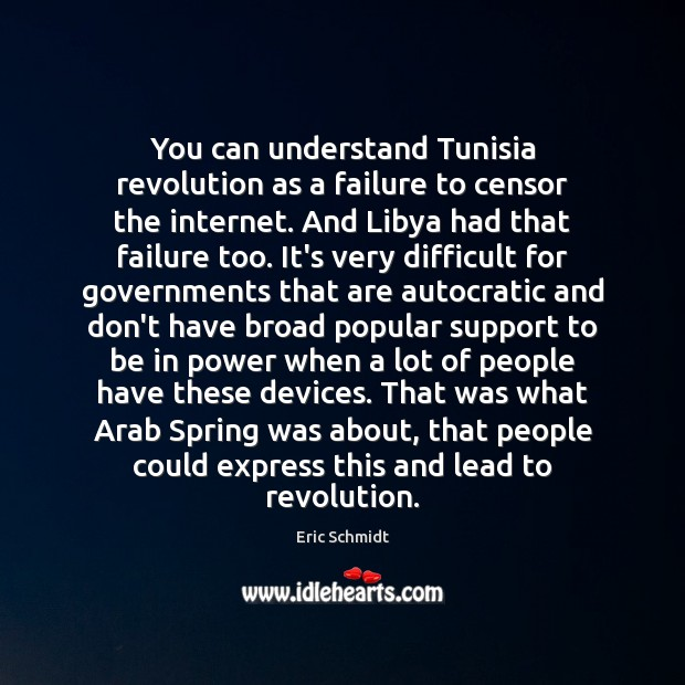 Eric Schmidt Picture Quote image saying: You can understand Tunisia revolution as a failure to censor the internet.
