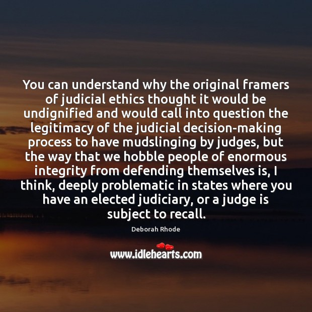 You can understand why the original framers of judicial ethics thought it Deborah Rhode Picture Quote