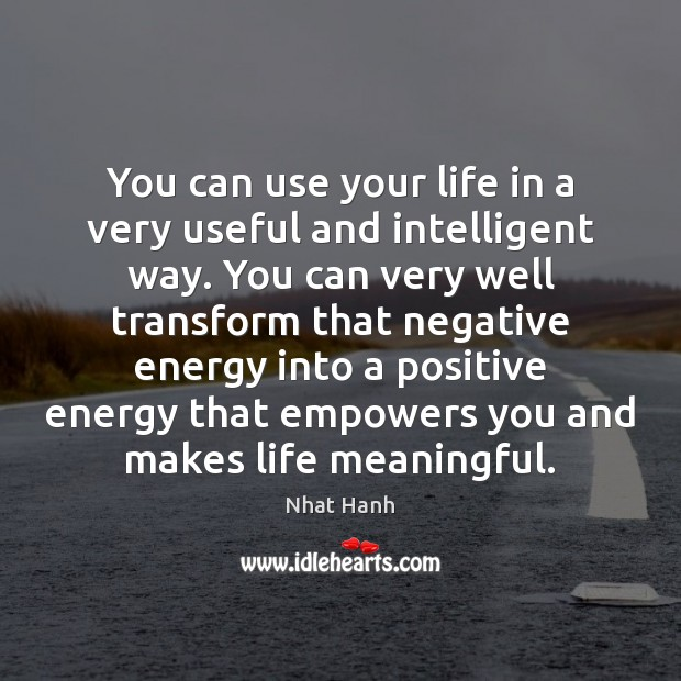 You can use your life in a very useful and intelligent way. Nhat Hanh Picture Quote