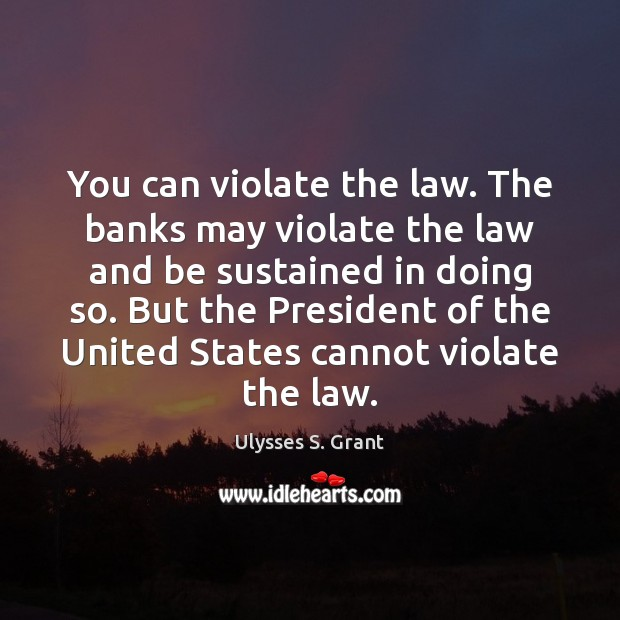 You can violate the law. The banks may violate the law and Ulysses S. Grant Picture Quote