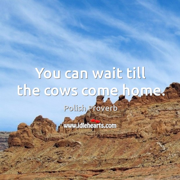 You can wait till the cows come home. Polish Proverbs Image