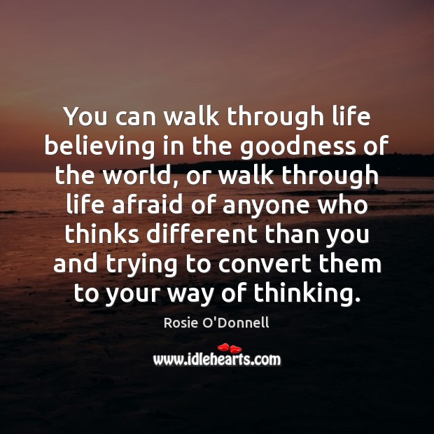 You can walk through life believing in the goodness of the world, Image