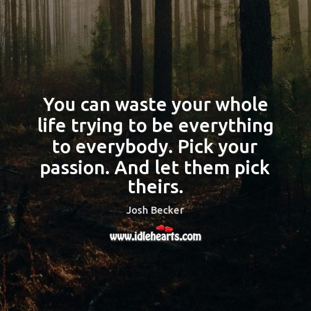 You can waste your whole life trying to be everything to everybody. Image