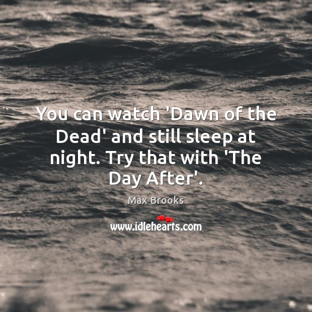 You can watch 'Dawn of the Dead' and still sleep at night. Try that with 'The Day After'. Max Brooks Picture Quote