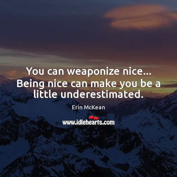 You can weaponize nice… Being nice can make you be a little underestimated. Erin McKean Picture Quote