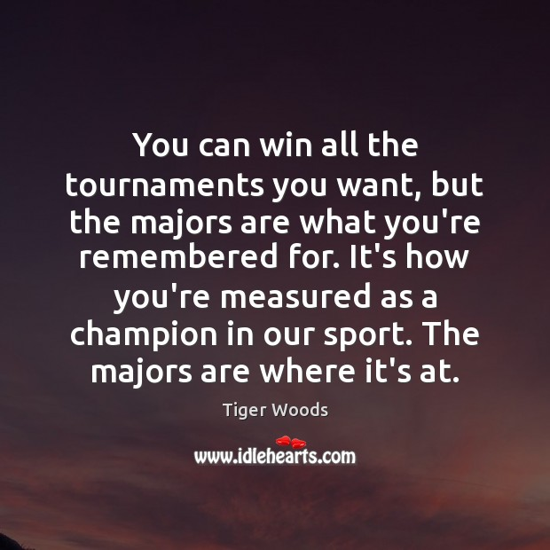You can win all the tournaments you want, but the majors are Tiger Woods Picture Quote